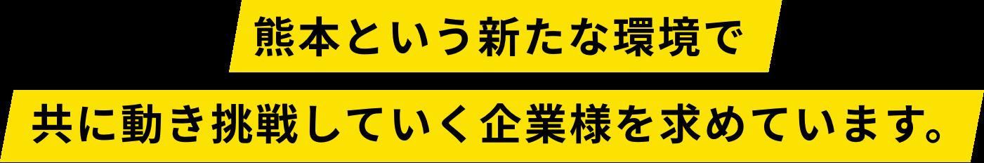 熊本という新たな環境で共に動き挑戦していく企業様を求めています。