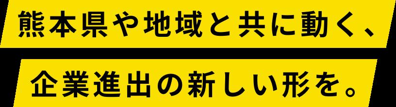 熊本県や地域と共に動く、企業進出の新しい形を。